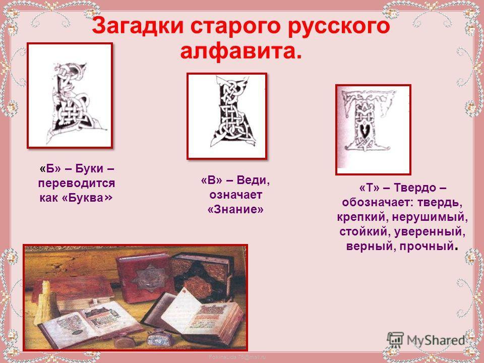 FokinaLida.75@mail.ru Загадки старого русского алфавита. «Б» – Буки – переводится как «Буква » «В» – Веди, означает «Знание» «Т» – Твердо – обозначает: твердь, крепкий, нерушимый, стойкий, уверенный, верный, прочный.