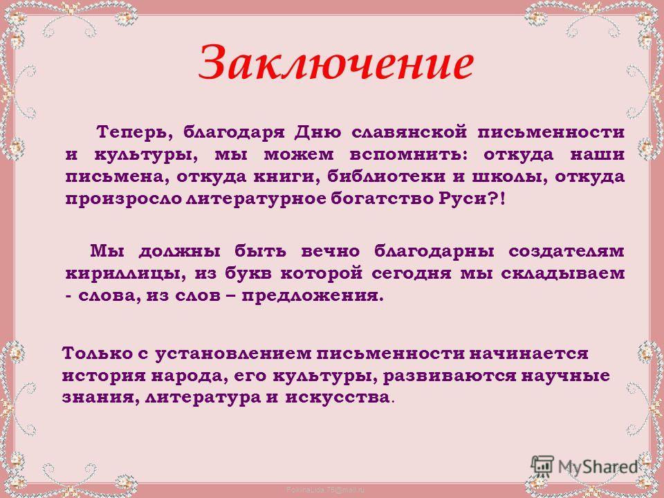 FokinaLida.75@mail.ru Заключение Теперь, благодаря Дню славянской письменности и культуры, мы можем вспомнить: откуда наши письмена, откуда книги, библиотеки и школы, откуда произросло литературное богатство Руси?! Мы должны быть вечно благодарны соз