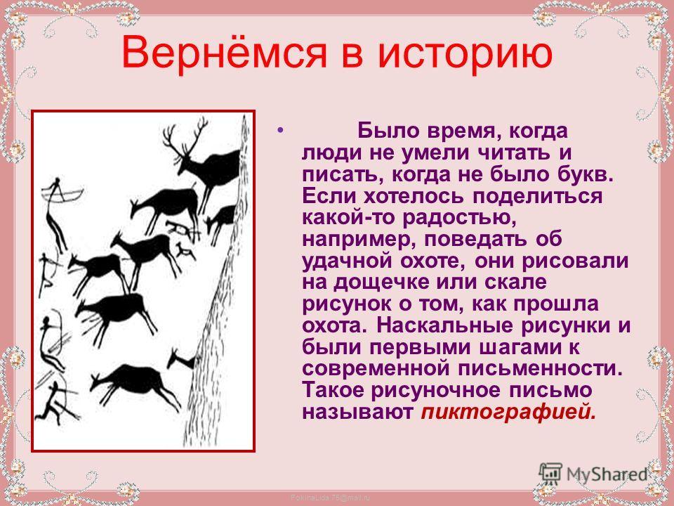 FokinaLida.75@mail.ru Вернёмся в историю Было время, когда люди не умели читать и писать, когда не было букв. Если хотелось поделиться какой-то радостью, например, поведать об удачной охоте, они рисовали на дощечке или скале рисунок о том, как прошла