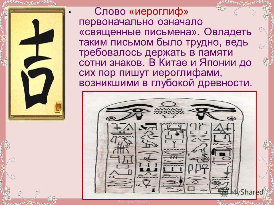 FokinaLida.75@mail.ru Слово «иероглиф» первоначально означало «священные письмена». Овладеть таким письмом было трудно, ведь требовалось держать в памяти сотни знаков. В Китае и Японии до сих пор пишут иероглифами, возникшими в глубокой древности.
