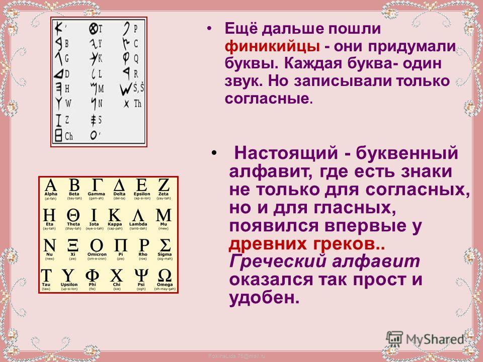 FokinaLida.75@mail.ru Ещё дальше пошли финикийцы - они придумали буквы. Каждая буква- один звук. Но записывали только согласные. Настоящий - буквенный алфавит, где есть знаки не только для согласных, но и для гласных, появился впервые у древних греко