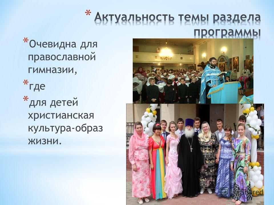 * Очевидна для православной гимназии, * где * для детей христианская культура-образ жизни.