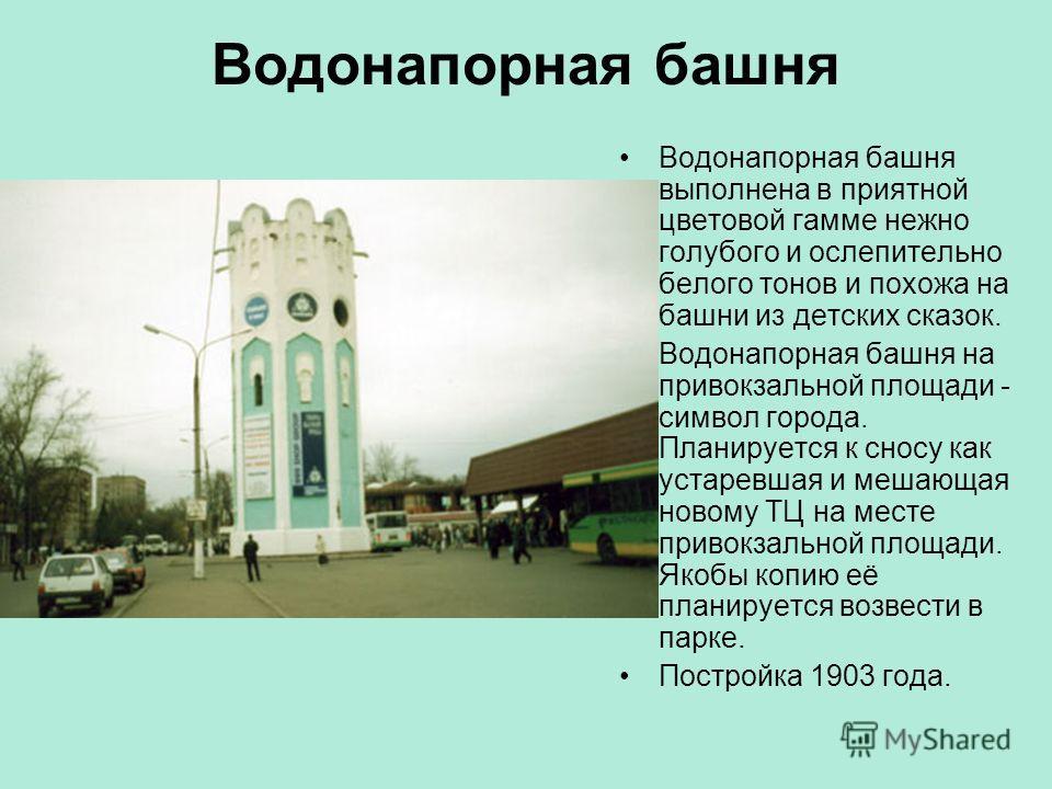 Водонапорная башня Водонапорная башня выполнена в приятной цветовой гамме нежно голубого и ослепительно белого тонов и похожа на башни из детских сказок. Водонапорная башня на привокзальной площади - символ города. Планируется к сносу как устаревшая