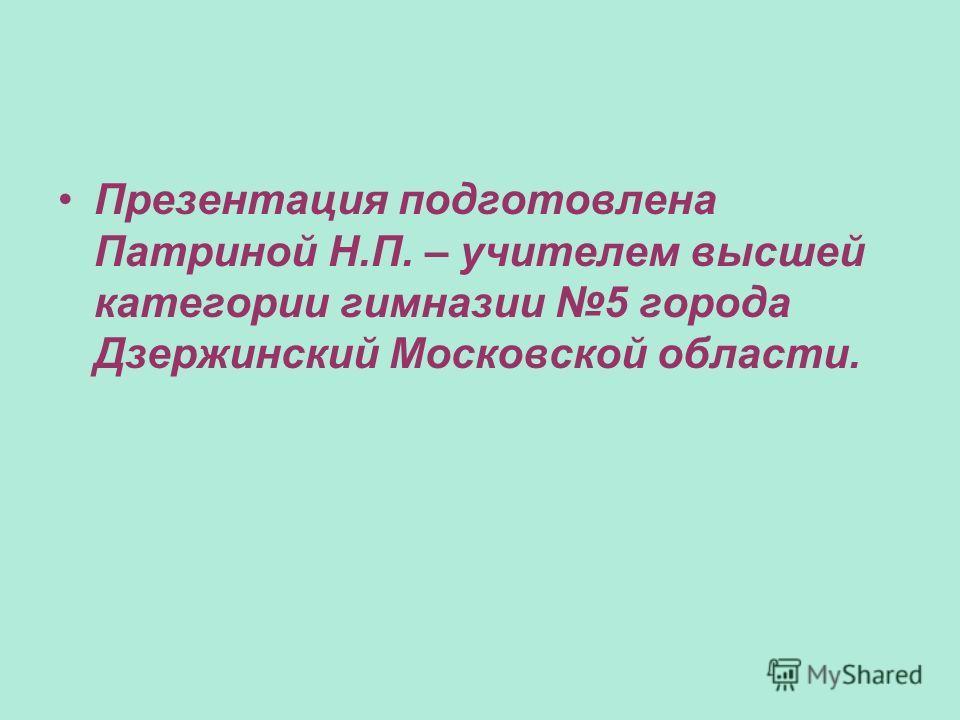 Презентация подготовлена Патриной Н.П. – учителем высшей категории гимназии 5 города Дзержинский Московской области.