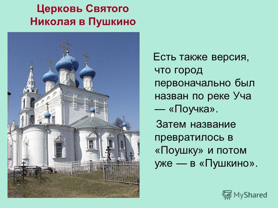 Церковь Святого Николая в Пушкино Есть также версия, что город первоначально был назван по реке Уча «Поучка». Затем название превратилось в «Поушку» и потом уже в «Пушкино».