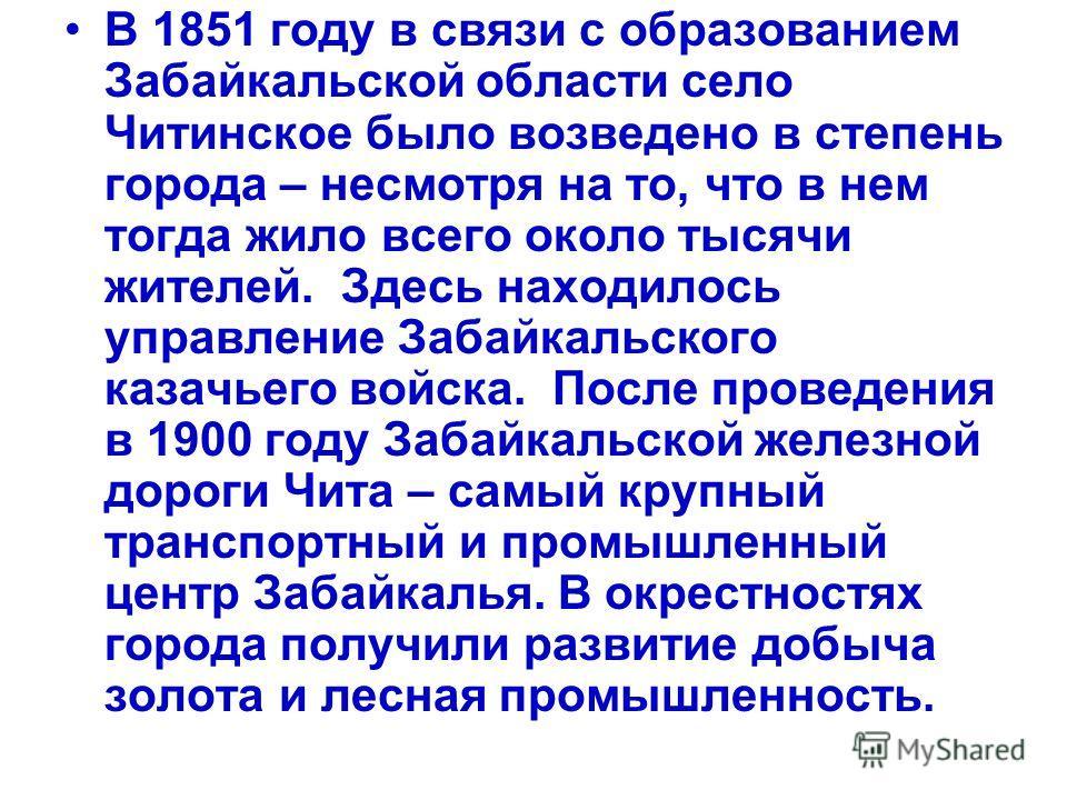 В 1851 году в связи с образованием Забайкальской области село Читинское было возведено в степень города – несмотря на то, что в нем тогда жило всего около тысячи жителей. Здесь находилось управление Забайкальского казачьего войска. После проведения в