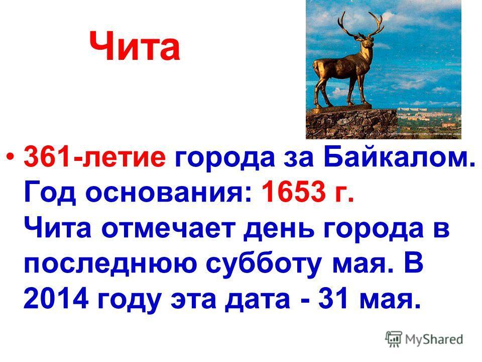 Чита 361-летие города за Байкалом. Год основания: 1653 г. Чита отмечает день города в последнюю субботу мая. В 2014 году эта дата - 31 мая.