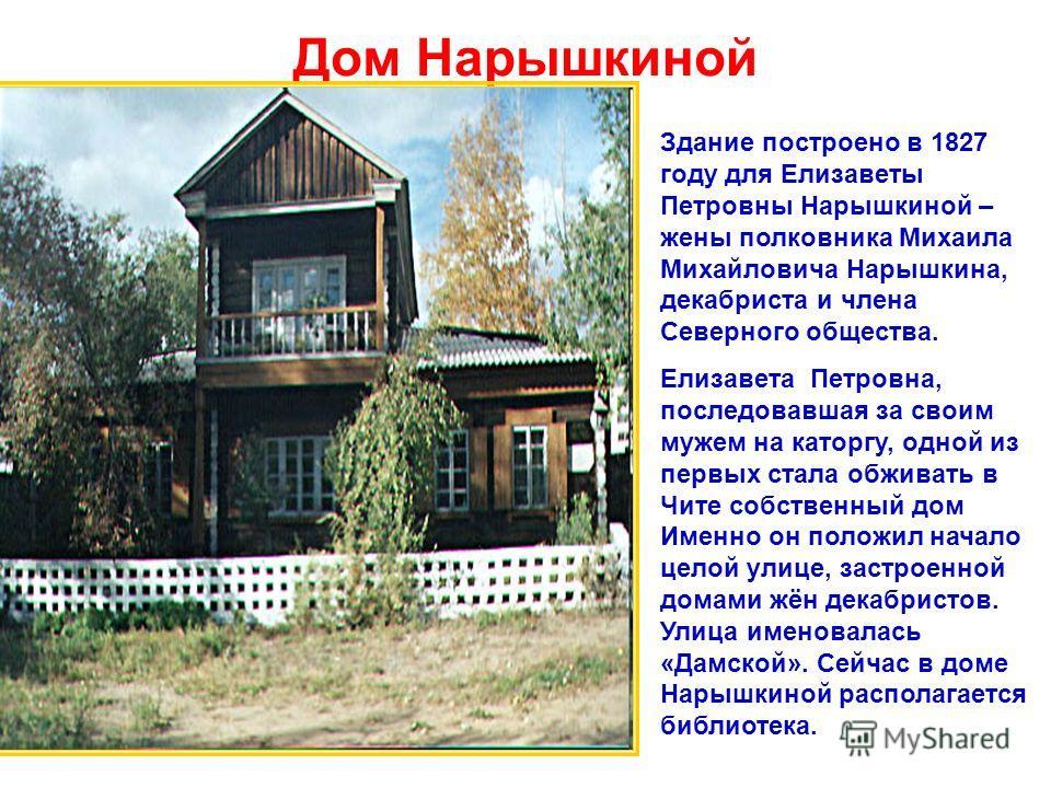 Дом Нарышкиной Здание построено в 1827 году для Елизаветы Петровны Нарышкиной – жены полковника Михаила Михайловича Нарышкина, декабриста и члена Северного общества. Елизавета Петровна, последовавшая за своим мужем на каторгу, одной из первых стала о