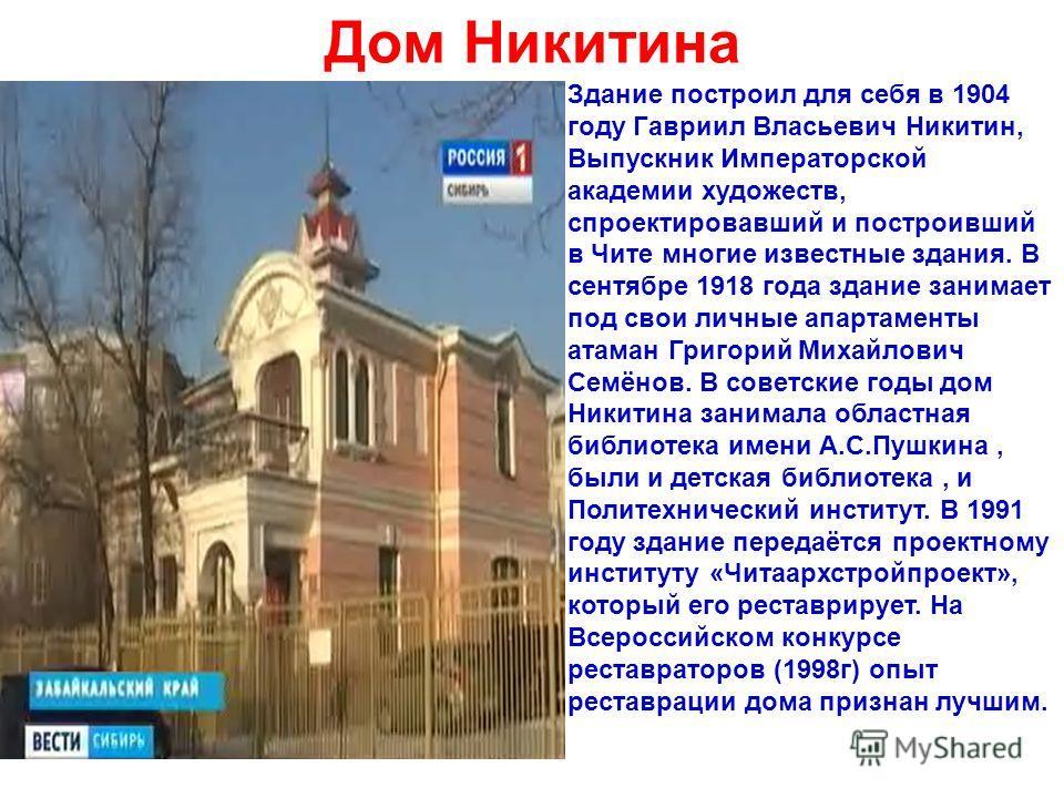 Дом Никитина Здание построил для себя в 1904 году Гавриил Власьевич Никитин, Выпускник Императорской академии художеств, спроектировавший и построивший в Чите многие известные здания. В сентябре 1918 года здание занимает под свои личные апартаменты а