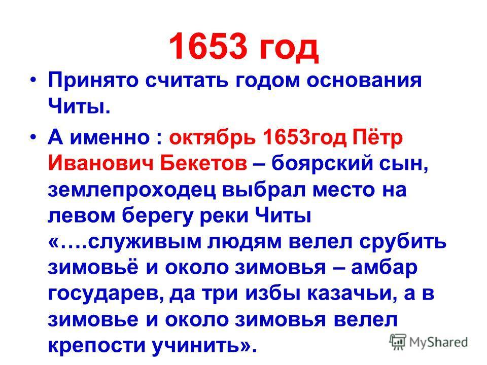 1653 год Принято считать годом основания Читы. А именно : октябрь 1653 год Пётр Иванович Бекетов – боярский сын, землепроходец выбрал место на левом берегу реки Читы «….служивым людям велел срубить зимовьё и около зимовья – амбар государев, да три из