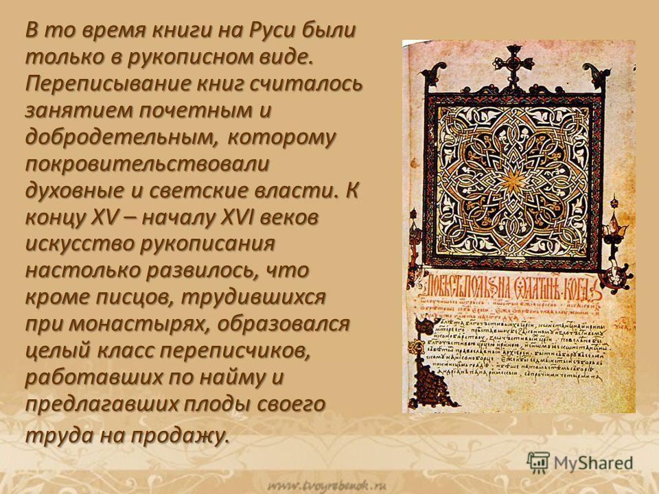 В то время книги на Руси были только в рукописном виде. Переписывание книг считалось занятием почетным и добродетельным, которому покровительствовали духовные и светские власти. К концу XV – началу XVI веков искусство рукописания настолько развилось,