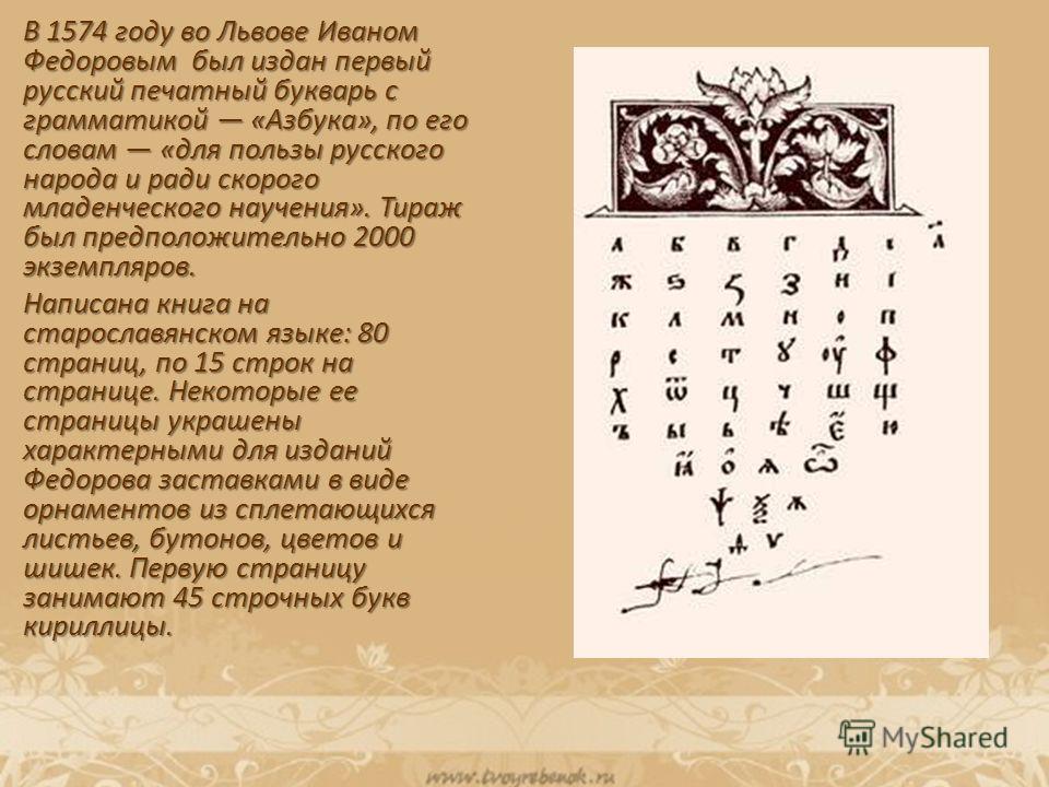 В 1574 году во Львове Иваном Федоровым был издан первый русский печатный букварь с грамматикой «Азбука», по его словам «для пользы русского народа и ради скорого младенческого научения». Тираж был предположительно 2000 экземпляров. Написана книга на