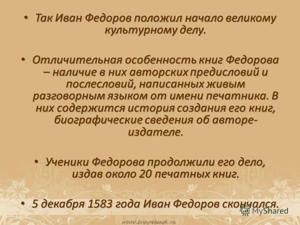 Так Иван Федоров положил начало великому культурному делу. Так Иван Федоров положил начало великому культурному делу. Отличительная особенность книг Федорова – наличие в них авторских предисловий и послесловий, написанных живым разговорным языком от