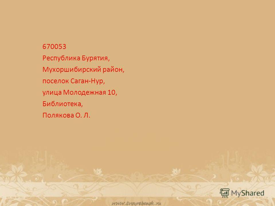 670053 Республика Бурятия, Мухоршибирский район, поселок Саган-Нур, улица Молодежная 10, Библиотека, Полякова О. Л.