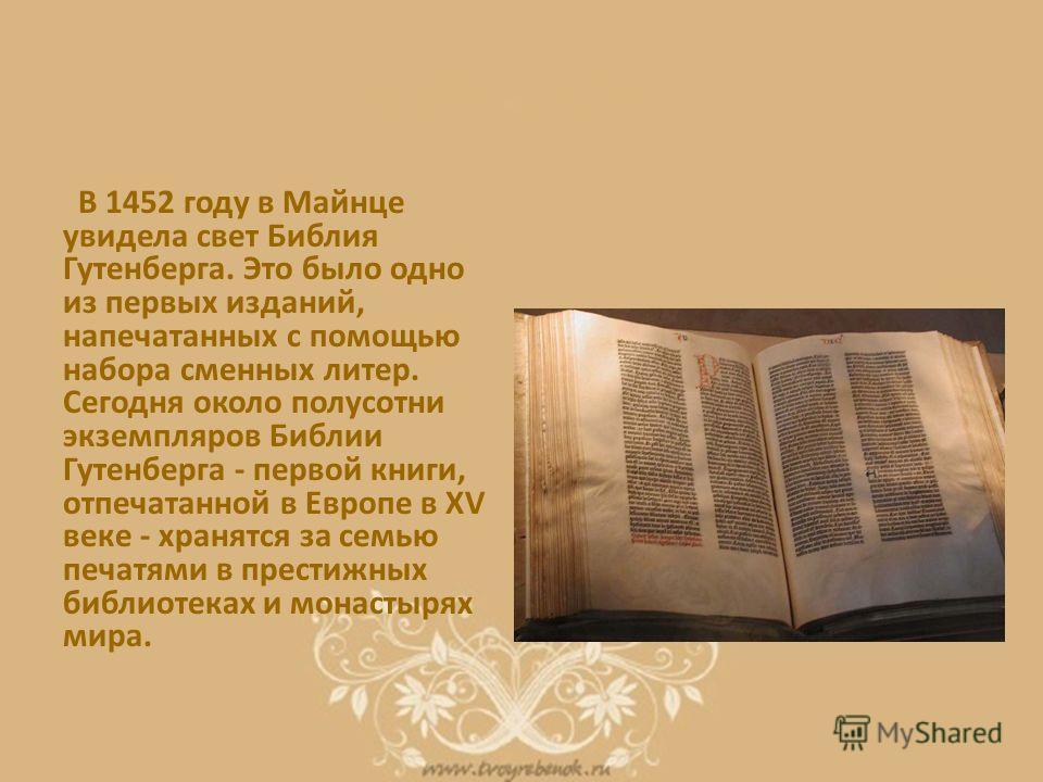 В 1452 году в Майнце увидела свет Библия Гутенберга. Это было одно из первых изданий, напечатанных с помощью набора сменных литер. Сегодня около полусотни экземпляров Библии Гутенберга - первой книги, отпечатанной в Европе в XV веке - хранятся за сем