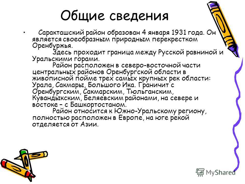 Общие сведения Саракташский район образован 4 января 1931 года. Он является своеобразным природным перекрестком Оренбуржья. Здесь проходит граница между Русской равниной и Уральскими горами. Район расположен в северо-восточной части центральных район