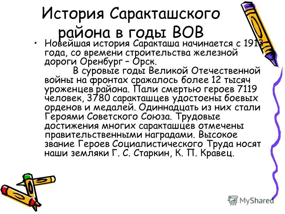 История Саракташского района в годы ВОВ Новейшая история Саракташа начинается с 1913 года, со времени строительства железной дороги Оренбург – Орск. В суровые годы Великой Отечественной войны на фронтах сражалось более 12 тысяч уроженцев района. Пали