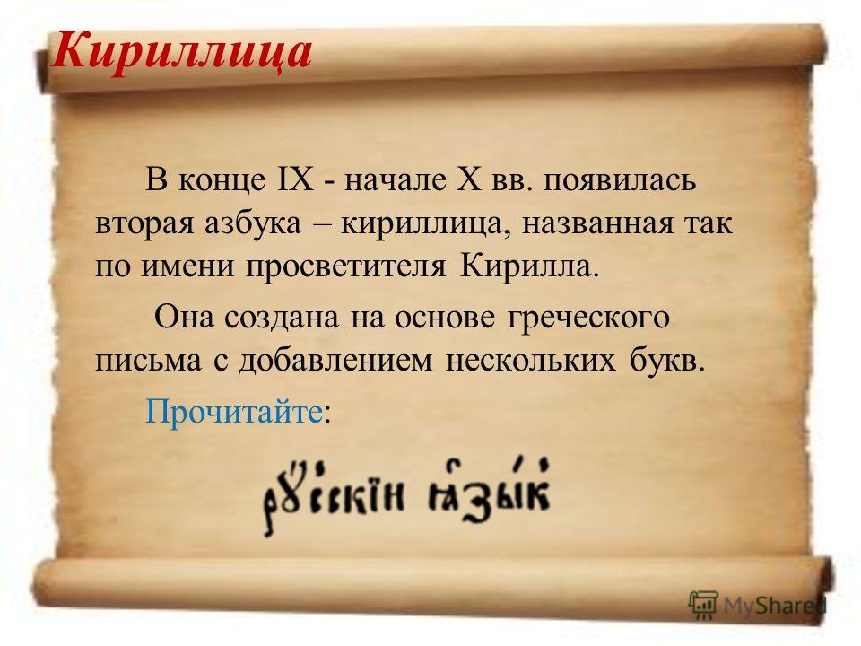 Кириллица В конце IX - начале X вв. появилась вторая азбука – кириллица, названная так по имени просветителя Кирилла. Она создана на основе греческого письма с добавлением нескольких букв. Прочитайте: