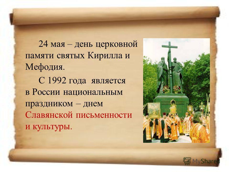 24 мая – день церковной памяти святых Кирилла и Мефодия. С 1992 года является в России национальным праздником – днем Славянской письменности и культуры.