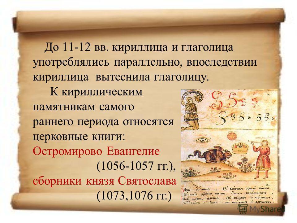 До 11-12 вв. кириллица и глаголица употреблялись параллельно, впоследствии кириллица вытеснила глаголицу. К кириллическим памятникам самого раннего периода относятся церковные книги: Остромирово Евангелие (1056-1057 гг.), сборники князя Святослава (1