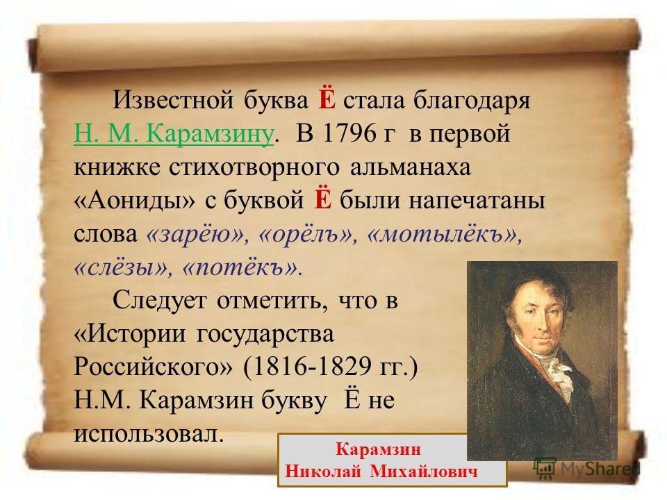 Известной буква Ё стала благодаря Н. М. Карамзину. В 1796 г в первой книжке стихотворного альманаха «Аониды» с буквой Ё были напечатаны слова «зарёю», «орёлъ», «мотылёкъ», «слёзы», «потёкъ». Н. М. Карамзину Карамзин Николай Михайлович Следует отметит