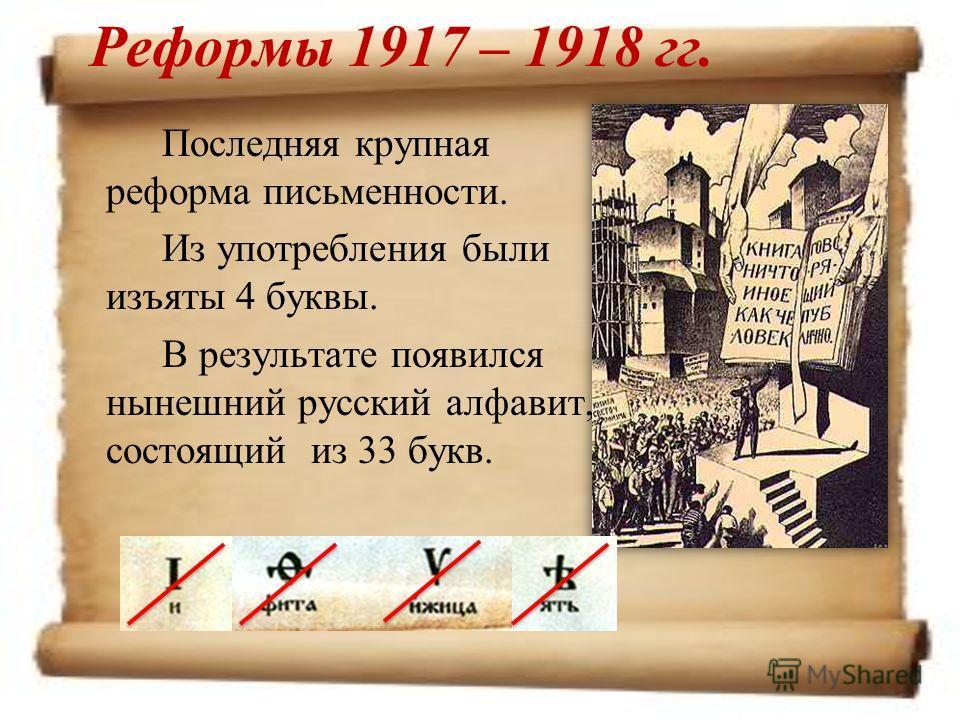Реформы 1917 – 1918 гг. Последняя крупная реформа письменности. Из употребления были изъяты 4 буквы. В результате появился нынешний русский алфавит, состоящий из 33 букв.