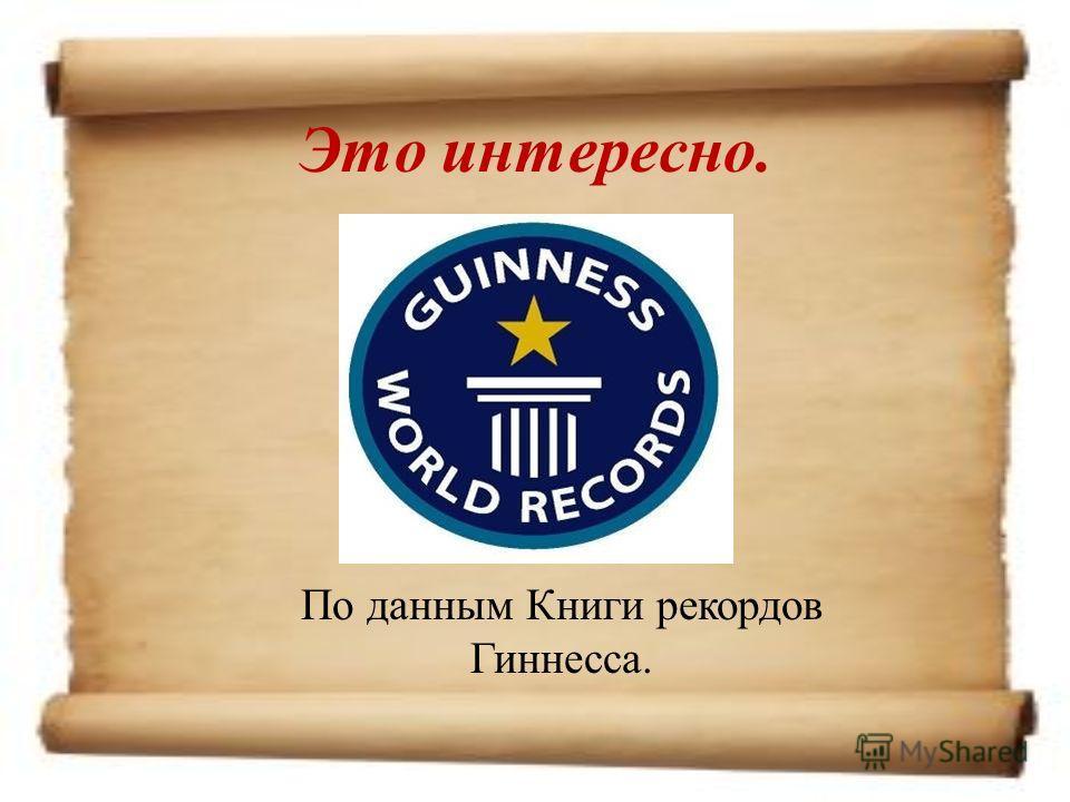 Это интересно. По данным Книги рекордов Гиннесса.