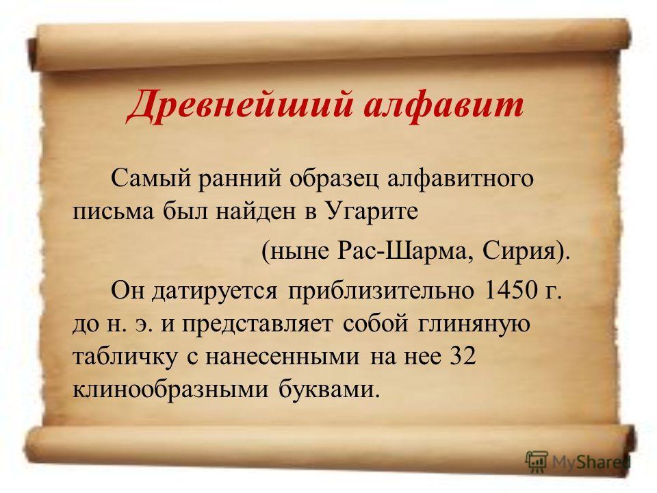 Древнейший алфавит Самый ранний образец алфавитного письма был найден в Угарите (ныне Рас-Шарма, Сирия). Он датируется приблизительно 1450 г. до н. э. и представляет собой глиняную табличку с нанесенными на нее 32 клинообразными буквами.