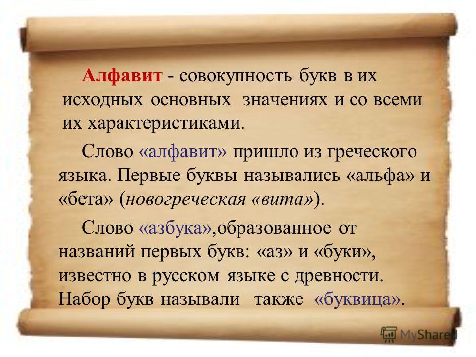 Алфавит - совокупность букв в их исходных основных значениях и со всеми их характеристиками. Слово «алфавит» пришло из греческого языка. Первые буквы назывались «альфа» и «бета» (новогреческая «вита»). Слово «азбука»,образованное от названий первых б