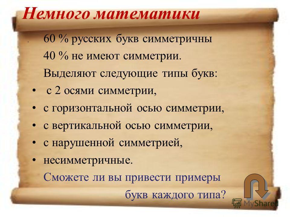 . Немного математики 60 % русских букв симметричны 40 % не имеют симметрии. Выделяют следующие типы букв: с 2 осями симметрии, с горизонтальной осью симметрии, с вертикальной осью симметрии, с нарушенной симметрией, несимметричные. Сможете ли вы прив