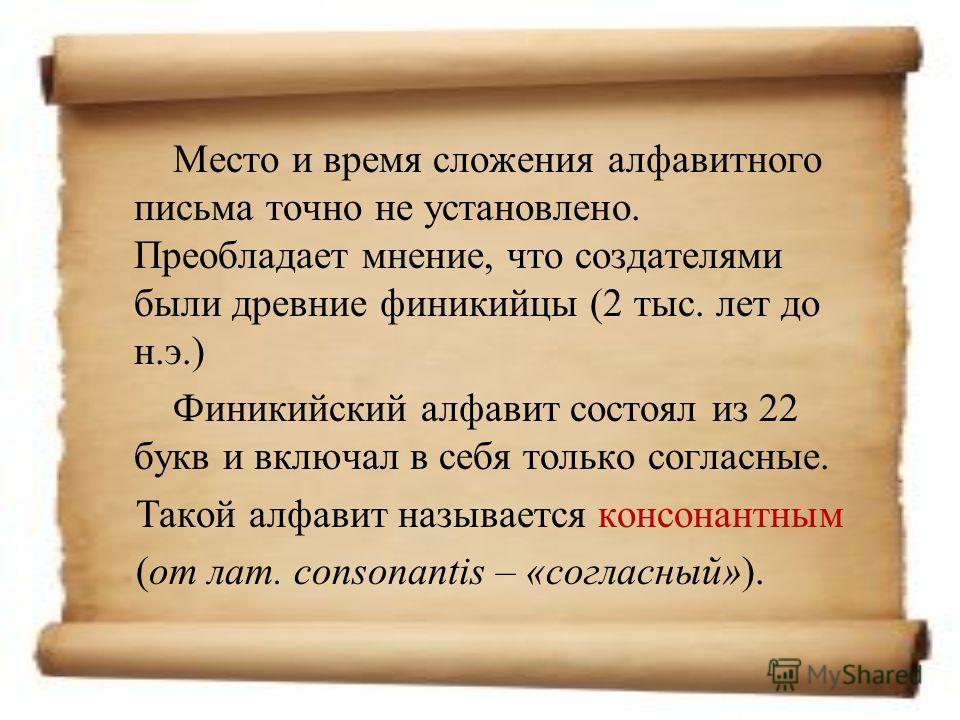 Место и время сложения алфавитного письма точно не установлено. Преобладает мнение, что создателями были древние финикийцы (2 тыс. лет до н.э.) Финикийский алфавит состоял из 22 букв и включал в себя только согласные. Такой алфавит называется консона