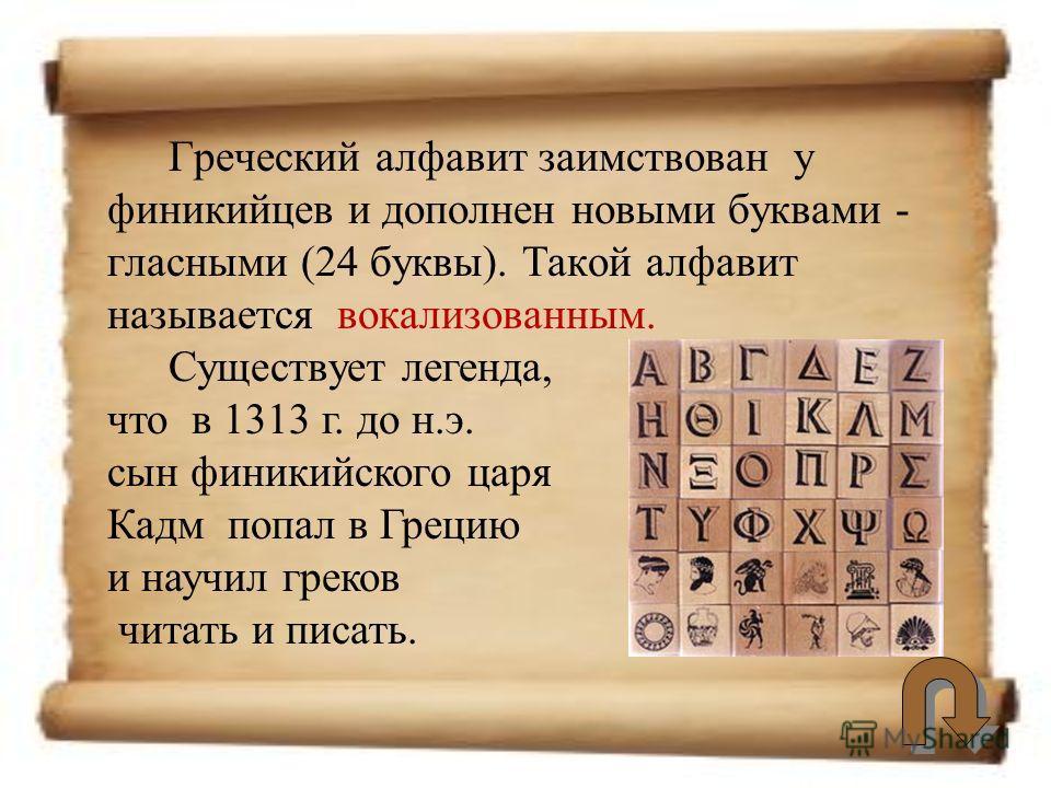 Греческий алфавит заимствован у финикийцев и дополнен новыми буквами - гласными (24 буквы). Такой алфавит называется вокализованным. Существует легенда, что в 1313 г. до н.э. сын финикийского царя Кадм попал в Грецию и научил греков читать и писать.