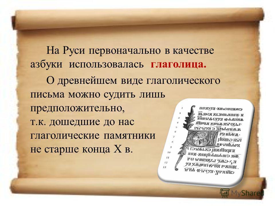 На Руси первоначально в качестве азбуки использовалась глаголица. О древнейшем виде глаголического письма можно судить лишь предположительно, т.к. дошедшие до нас глаголические памятники не старше конца X в.