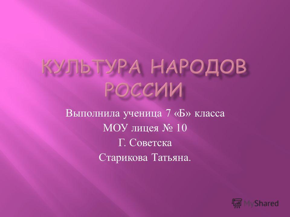 Выполнила ученица 7 « Б » класса МОУ лицея 10 Г. Советска Старикова Татьяна.