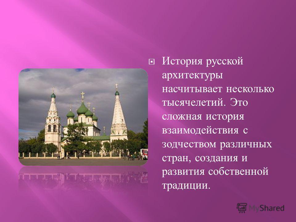 История русской архитектуры насчитывает несколько тысячелетий. Это сложная история взаимодействия с зодчеством различных стран, создания и развития собственной традиции.