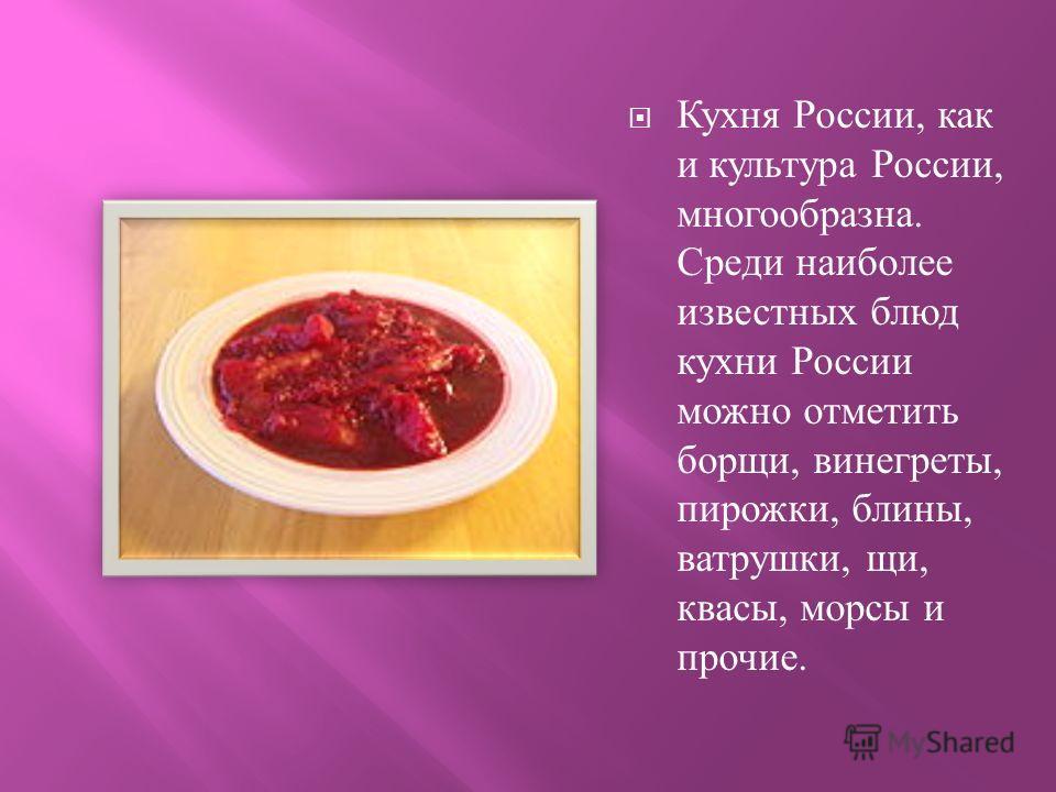 Кухня России, как и культура России, многообразна. Среди наиболее известных блюд кухни России можно отметить борщи, винегреты, пирожки, блины, ватрушки, щи, квасы, морсы и прочие.