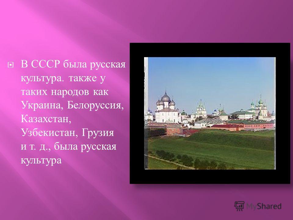 В СССР была русская культура. также у таких народов как Украина, Белоруссия, Казахстан, Узбекистан, Грузия и т. д., была русская культура