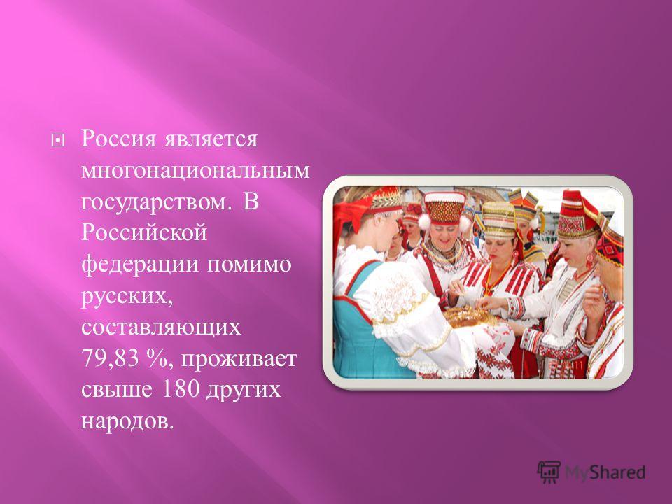 Россия является многонациональным государством. В Российской федерации помимо русских, составляющих 79,83 %, проживает свыше 180 других народов.