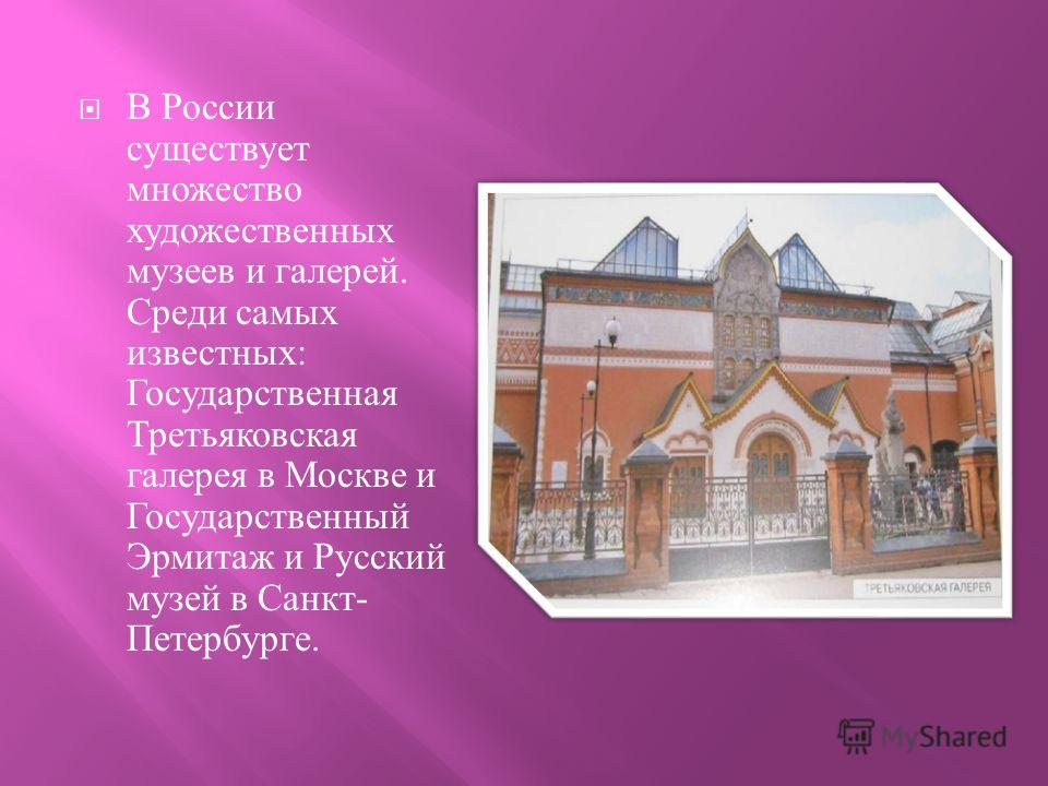 В России существует множество художественных музеев и галерей. Среди самых известных : Государственная Третьяковская галерея в Москве и Государственный Эрмитаж и Русский музей в Санкт - Петербурге.