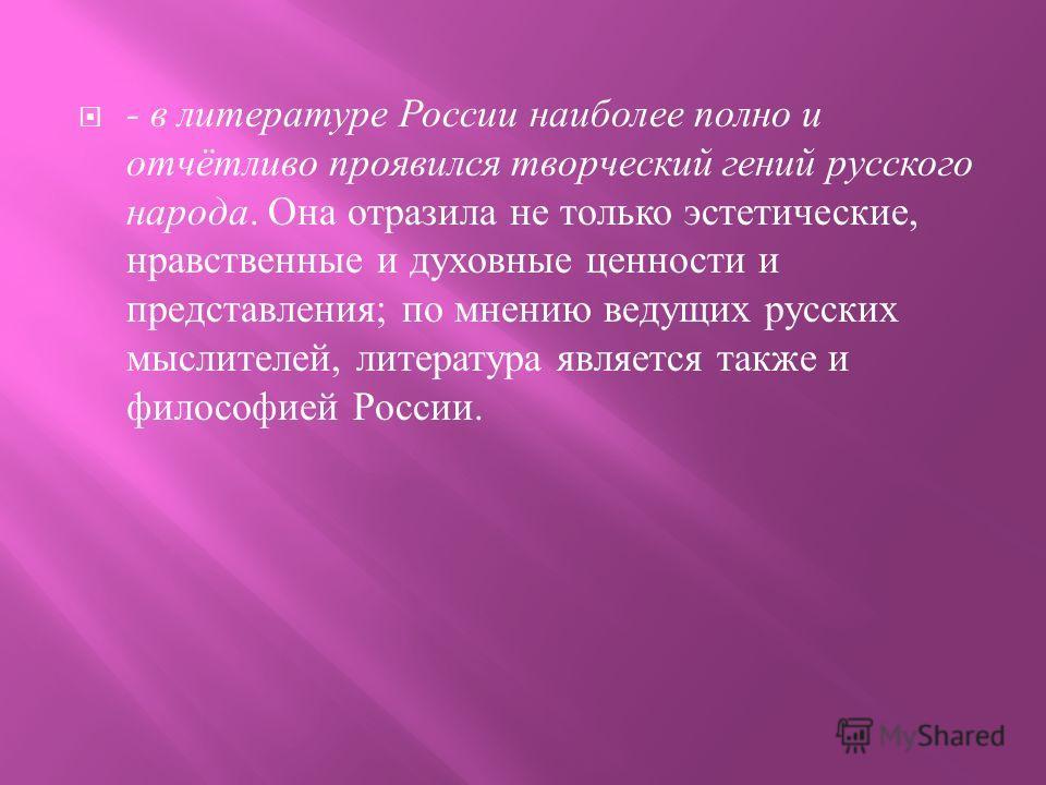- в литературе России наиболее полно и отчётливо проявился творческий гений русского народа. Она отразила не только эстетические, нравственные и духовные ценности и представления ; по мнению ведущих русских мыслителей, литература является также и фил