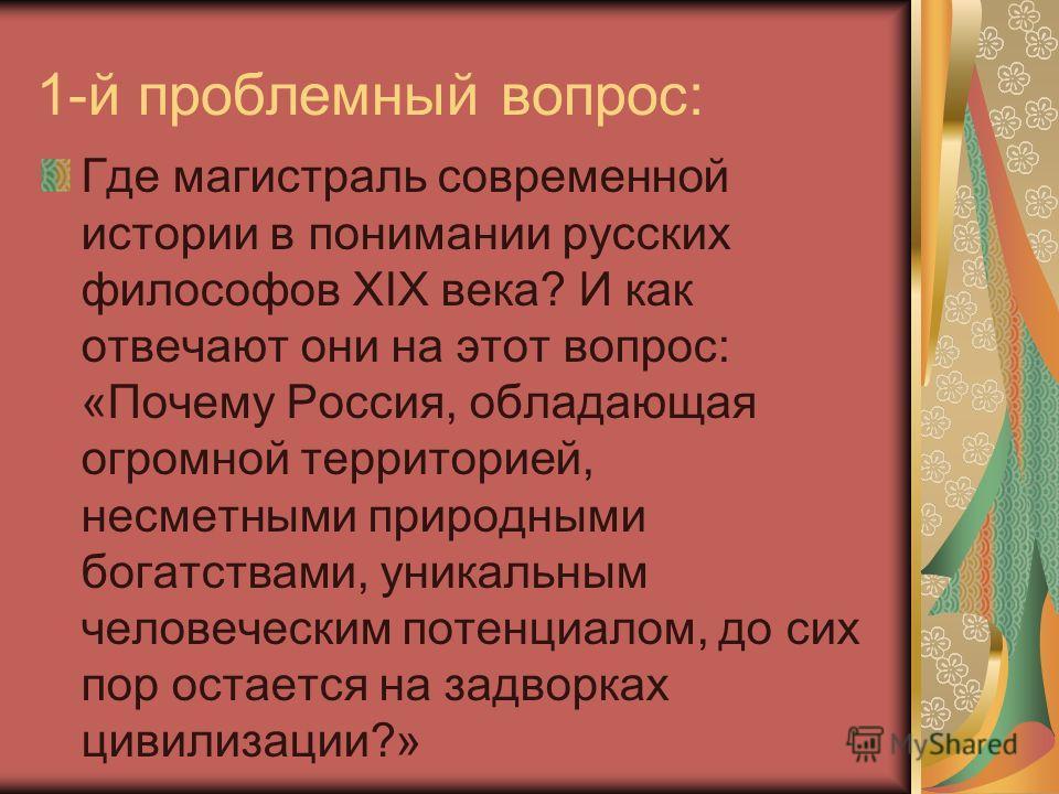 1-й проблемный вопрос: Где магистраль современной истории в понимании русских философов XIX века? И как отвечают они на этот вопрос: «Почему Россия, обладающая огромной территорией, несметными природными богатствами, уникальным человеческим потенциал