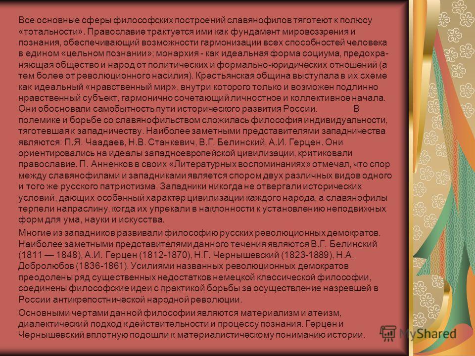 Все основные сферы философских построений славянофилов тяготеют к полюсу «тотальности». Православие трактуется ими как фундамент мировоззрения и познания, обеспечивающий возможности гармонизации всех способностей человека в едином «цельном познании»;