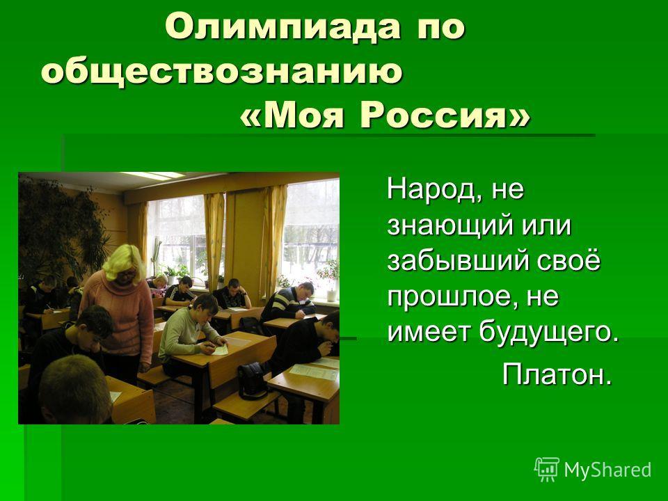 Олимпиада по обществознанию «Моя Россия» Олимпиада по обществознанию «Моя Россия» Народ, не знающий или забывший своё прошлое, не имеет будущего. Народ, не знающий или забывший своё прошлое, не имеет будущего. Платон. Платон.