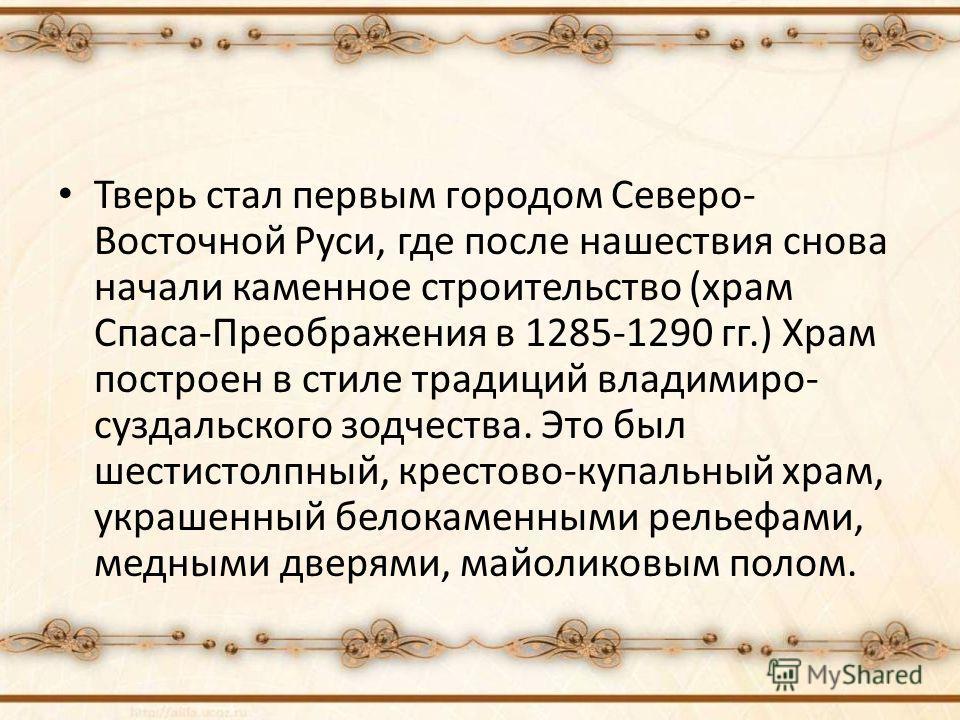 Тверь стал первым городом Северо- Восточной Руси, где после нашествия снова начали каменное строительство (храм Спаса-Преображения в 1285-1290 гг.) Храм построен в стиле традиций владимиро- суздальского зодчества. Это был шестистолпный, крестово-купа