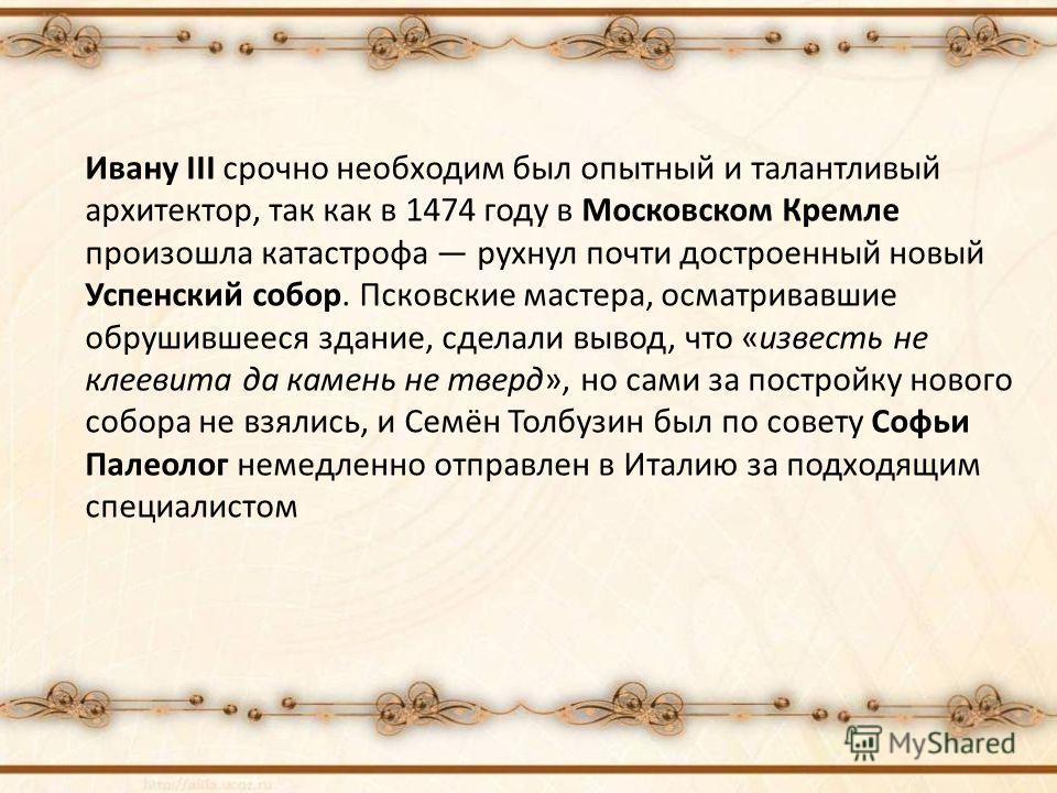 Ивану III срочно необходим был опытный и талантливый архитектор, так как в 1474 году в Московском Кремле произошла катастрофа рухнул почти достроенный новый Успенский собор. Псковские мастера, осматривавшие обрушившееся здание, сделали вывод, что «из