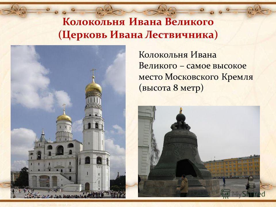 Колокольня Ивана Великого (Церковь Ивана Лествичника) Колокольня Ивана Великого – самое высокое место Московского Кремля (высота 8 метр)