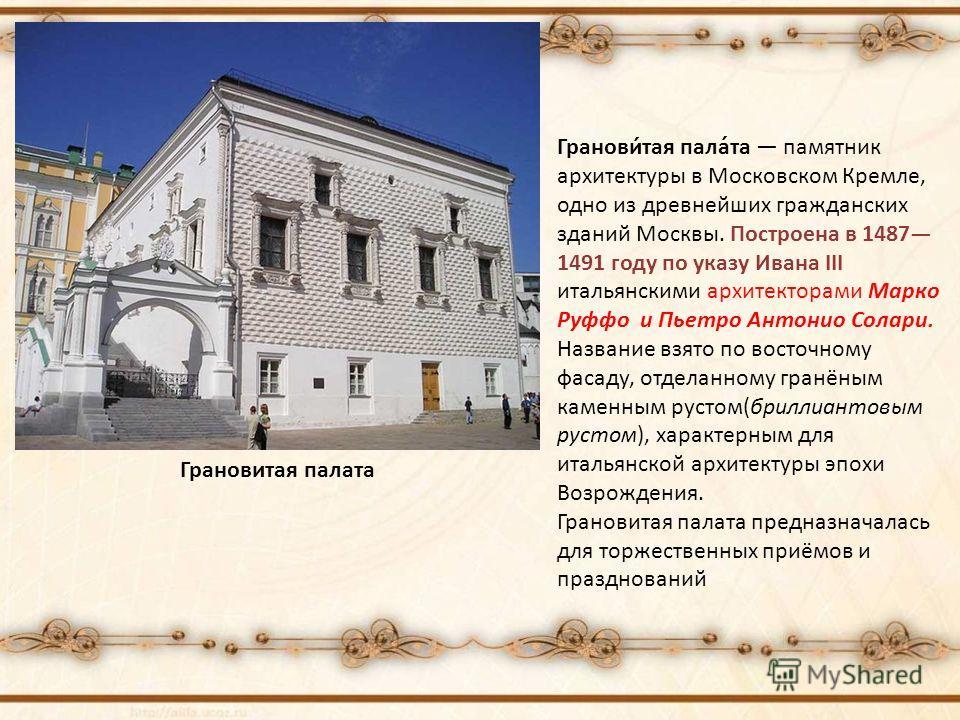 Грановитая палата Гранови́тая пала́та памятник архитектуры в Московском Кремле, одно из древнейших гражданских зданий Москвы. Построена в 1487 1491 году по указу Ивана III итальянскими архитекторами Марко Руффо и Пьетро Антонио Солари. Название взято