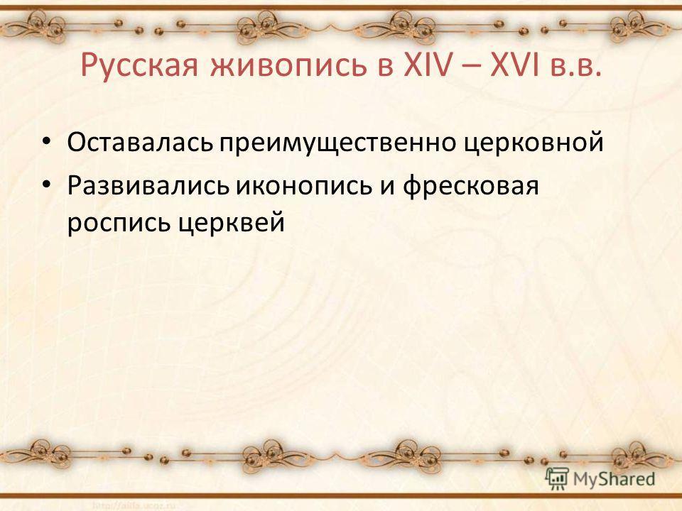 Русская живопись в XIV – XVI в.в. Оставалась преимущественно церковной Развивались иконопись и фресковая роспись церквей