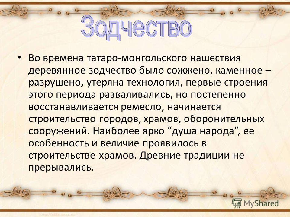 Во времена татаро-монгольского нашествия деревянное зодчество было сожжено, каменное – разрушено, утеряна технология, первые строения этого периода разваливались, но постепенно восстанавливается ремесло, начинается строительство городов, храмов, обор