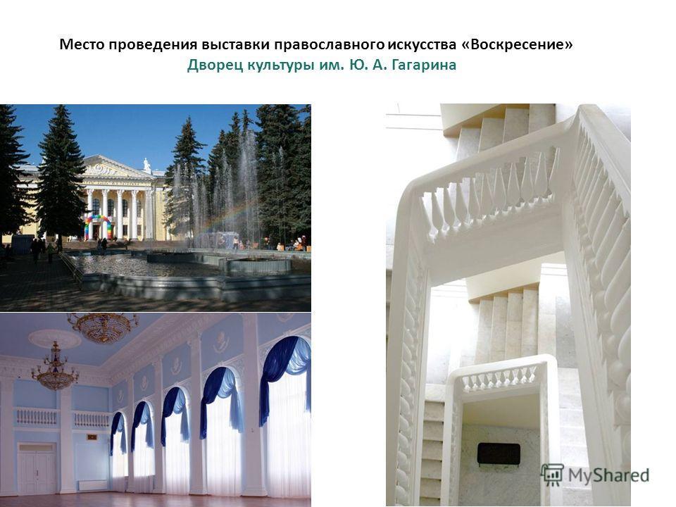 Место проведения выставки православного искусства «Воскресение» Дворец культуры им. Ю. А. Гагарина